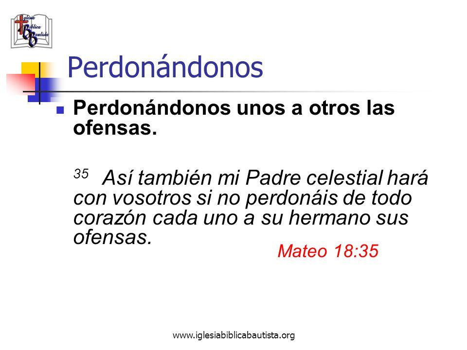 www.iglesiabiblicabautista.org Perdonándonos Perdonándonos unos a otros las ofensas. 35 Así también mi Padre celestial hará con vosotros si no perdoná