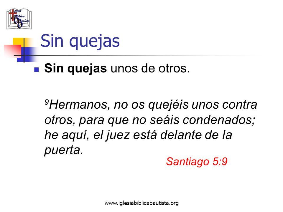 www.iglesiabiblicabautista.org Sin quejas Sin quejas unos de otros. 9 Hermanos, no os quejéis unos contra otros, para que no seáis condenados; he aquí