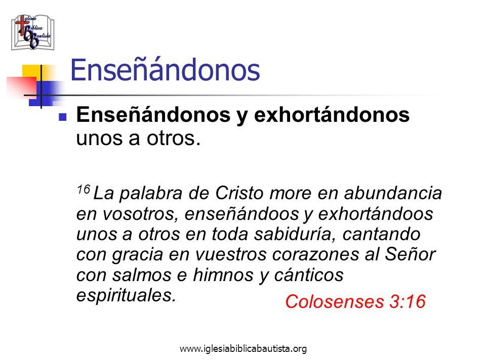 www.iglesiabiblicabautista.org Enseñándonos Enseñándonos y exhortándonos unos a otros. 16 La palabra de Cristo more en abundancia en vosotros, enseñán