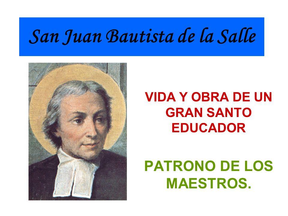 San Juan Bautista de la Salle VIDA Y OBRA DE UN GRAN SANTO EDUCADOR PATRONO DE LOS MAESTROS.