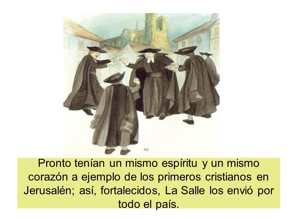Pronto tenían un mismo espíritu y un mismo corazón a ejemplo de los primeros cristianos en Jerusalén; así, fortalecidos, La Salle los envió por todo e