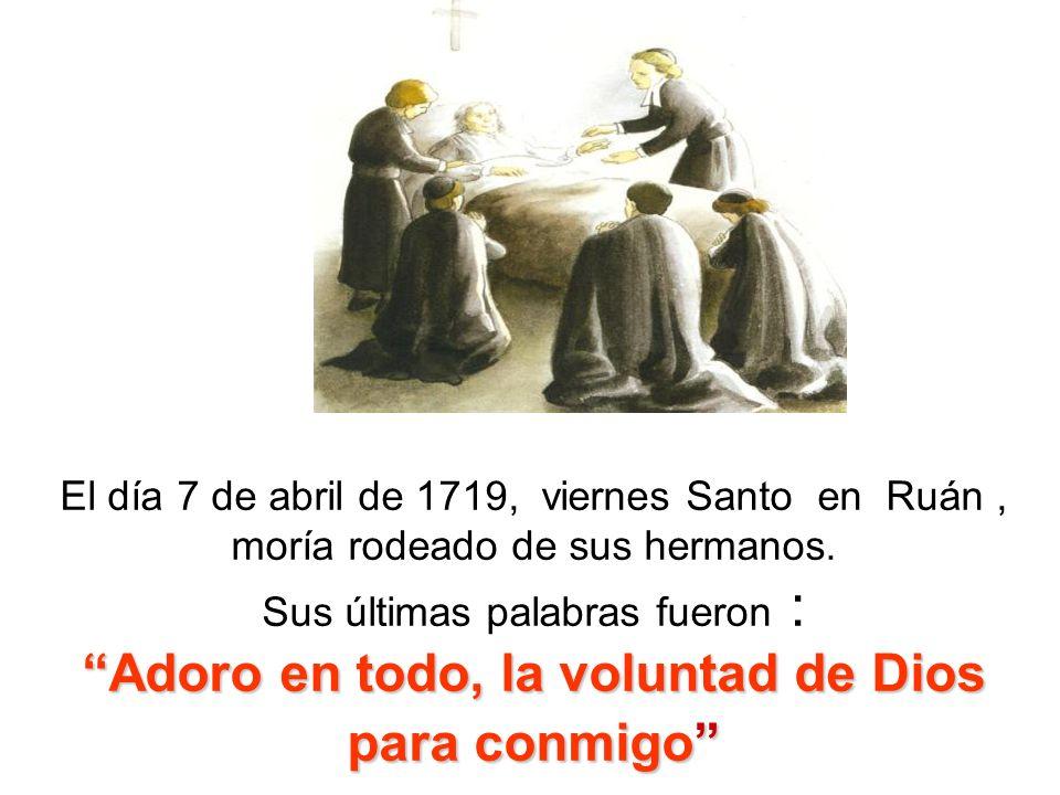 Adoro en todo, la voluntad de Dios para conmigo El día 7 de abril de 1719, viernes Santo en Ruán, moría rodeado de sus hermanos. Sus últimas palabras