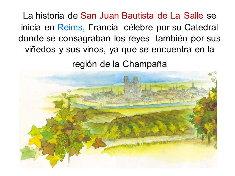 La historia de San Juan Bautista de La Salle se inicia en Reims, Francia célebre por su Catedral donde se consagraban los reyes también por sus viñedo