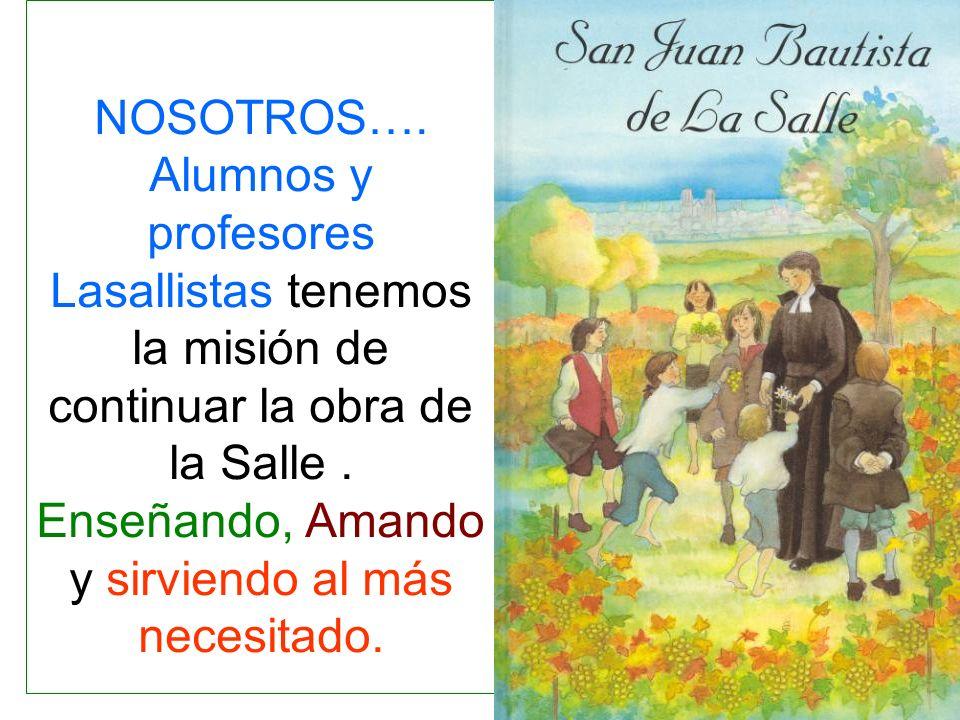 NOSOTROS…. Alumnos y profesores Lasallistas tenemos la misión de continuar la obra de la Salle. Enseñando, Amando y sirviendo al más necesitado.