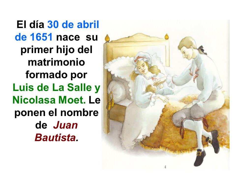 El día 30 de abril de 1651 nace su primer hijo del matrimonio formado por Luis de La Salle y Nicolasa Moet. Le ponen el nombre de Juan Bautista.