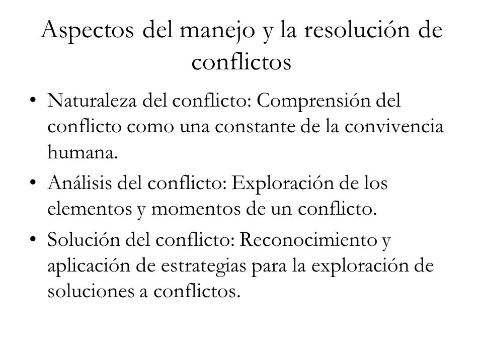 Aspectos del manejo y la resolución de conflictos Naturaleza del conflicto: Comprensión del conflicto como una constante de la convivencia humana. Aná