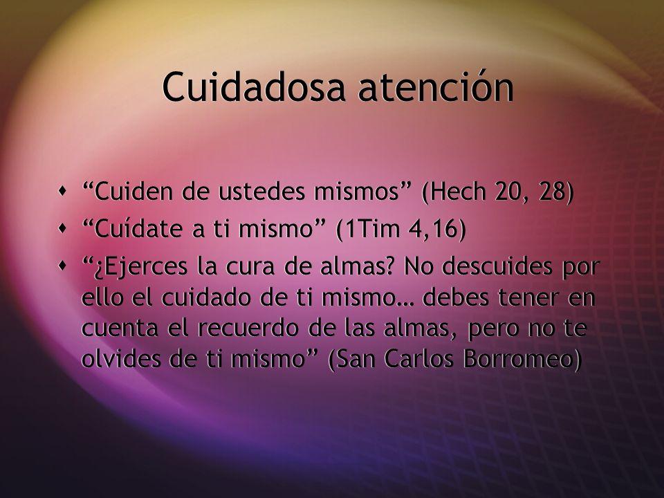 Cuidadosa atención Cuiden de ustedes mismos (Hech 20, 28) Cuídate a ti mismo (1Tim 4,16) ¿Ejerces la cura de almas? No descuides por ello el cuidado d