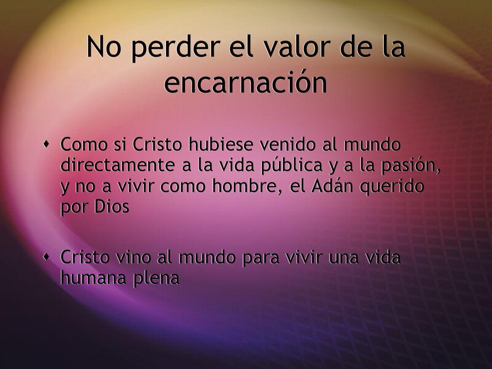 No perder el valor de la encarnación Como si Cristo hubiese venido al mundo directamente a la vida pública y a la pasión, y no a vivir como hombre, el
