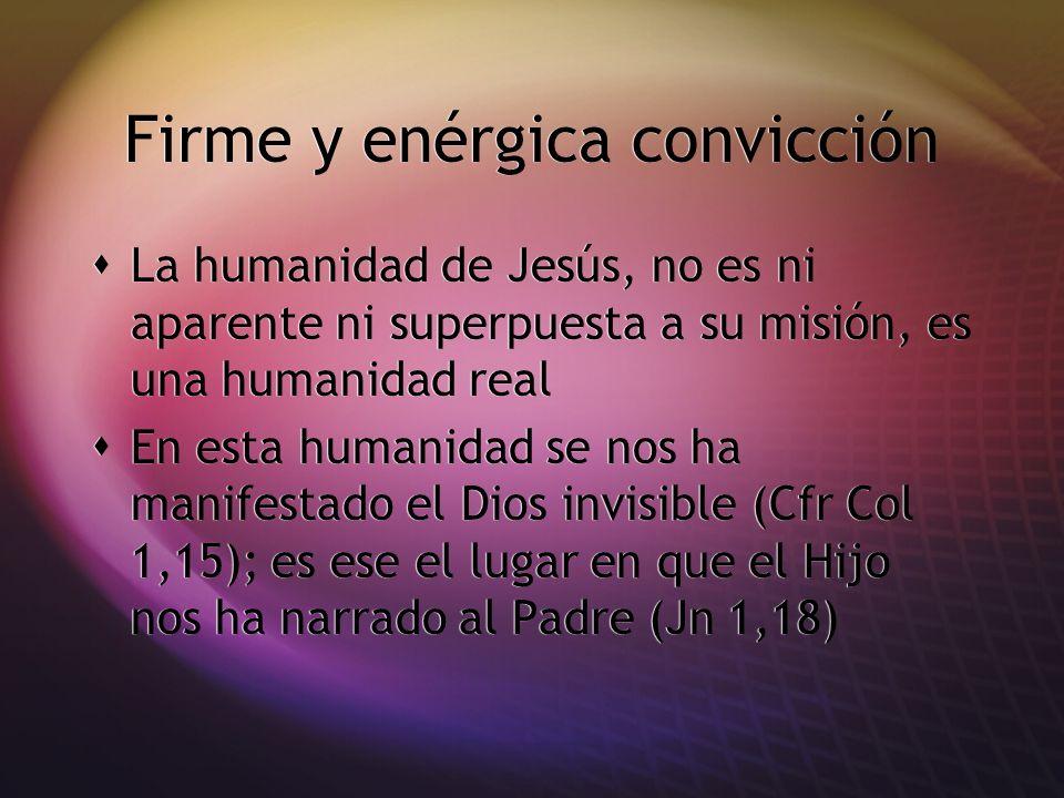 Firme y enérgica convicción La humanidad de Jesús, no es ni aparente ni superpuesta a su misión, es una humanidad real En esta humanidad se nos ha man