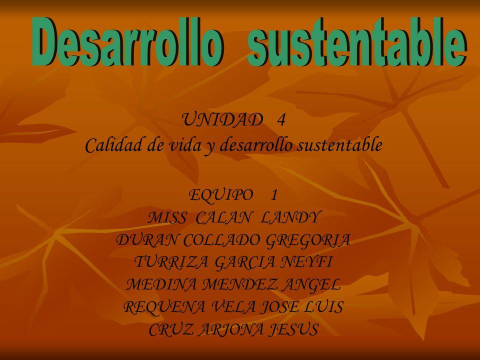 UNIDAD 4 Calidad de vida y desarrollo sustentable EQUIPO 1 MISS CALAN LANDY DURAN COLLADO GREGORIA TURRIZA GARCIA NEYFI MEDINA MENDEZ ANGEL REQUENA VE