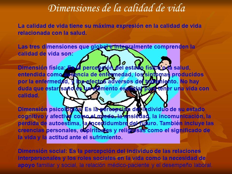 Dimensiones de la calidad de vida La calidad de vida tiene su máxima expresión en la calidad de vida relacionada con la salud. Las tres dimensiones qu
