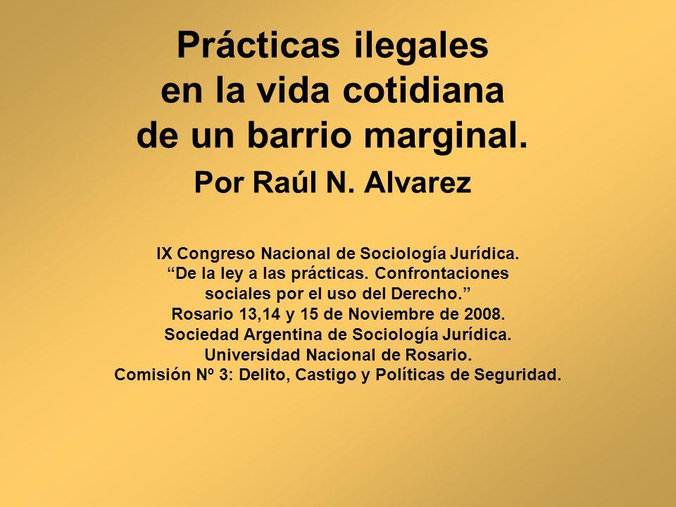 Prácticas ilegales en la vida cotidiana de un barrio marginal. Por Raúl N. Alvarez IX Congreso Nacional de Sociología Jurídica. De la ley a las prácti
