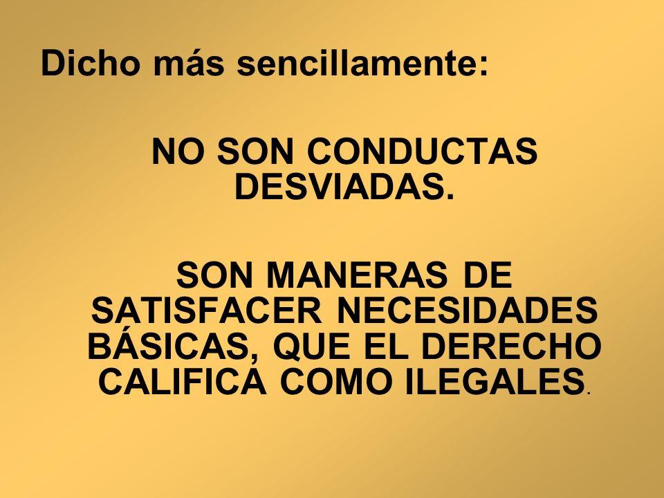 Dicho más sencillamente: NO SON CONDUCTAS DESVIADAS. SON MANERAS DE SATISFACER NECESIDADES BÁSICAS, QUE EL DERECHO CALIFICA COMO ILEGALES.