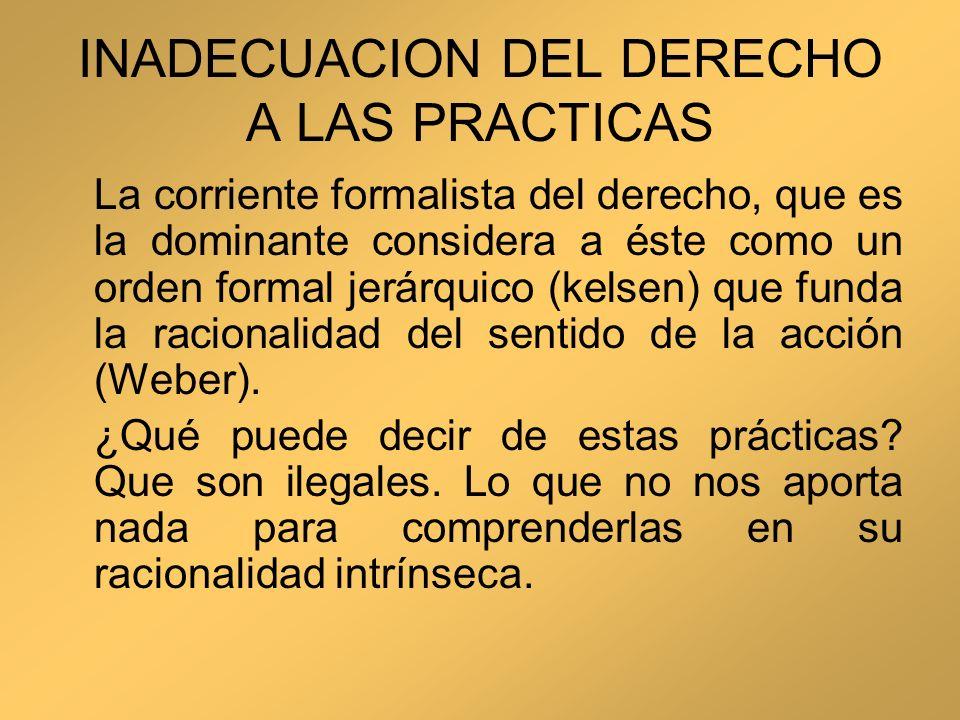 INADECUACION DEL DERECHO A LAS PRACTICAS La corriente formalista del derecho, que es la dominante considera a éste como un orden formal jerárquico (ke