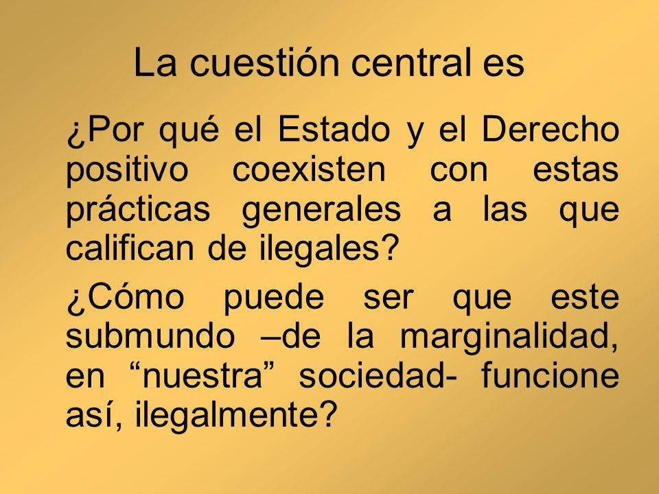 La cuestión central es ¿Por qué el Estado y el Derecho positivo coexisten con estas prácticas generales a las que califican de ilegales? ¿Cómo puede s