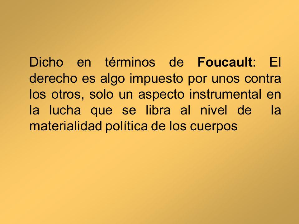 Dicho en términos de Foucault: El derecho es algo impuesto por unos contra los otros, solo un aspecto instrumental en la lucha que se libra al nivel d