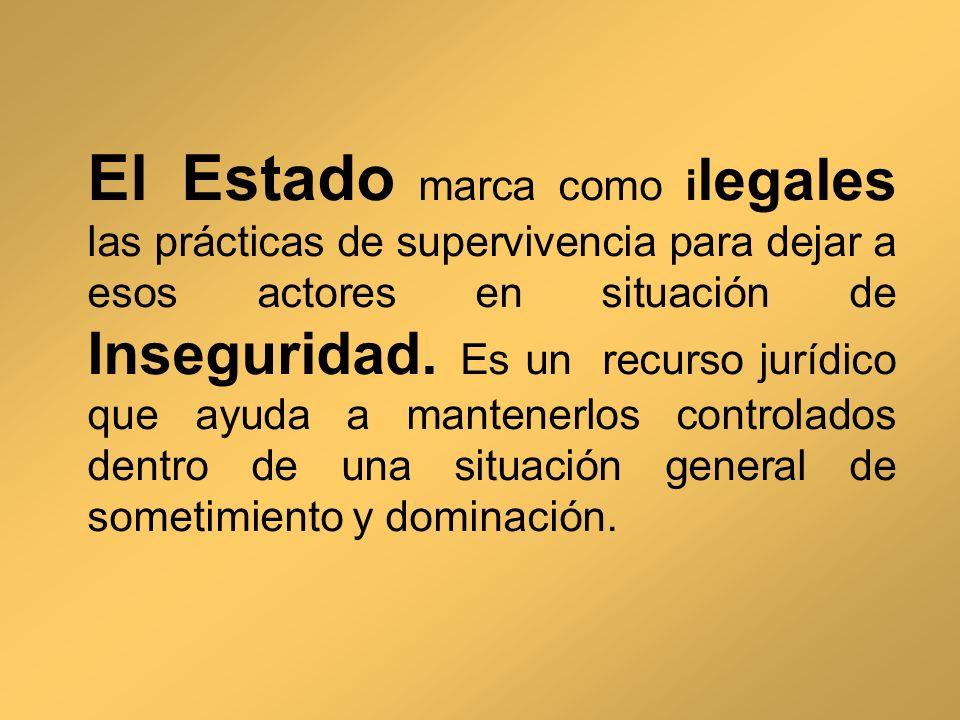 El Estado marca como i legales las prácticas de supervivencia para dejar a esos actores en situación de Inseguridad. Es un recurso jurídico que ayuda