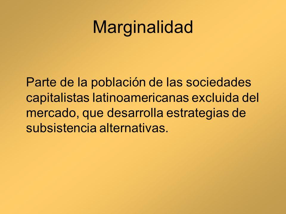 Marginalidad Parte de la población de las sociedades capitalistas latinoamericanas excluida del mercado, que desarrolla estrategias de subsistencia al