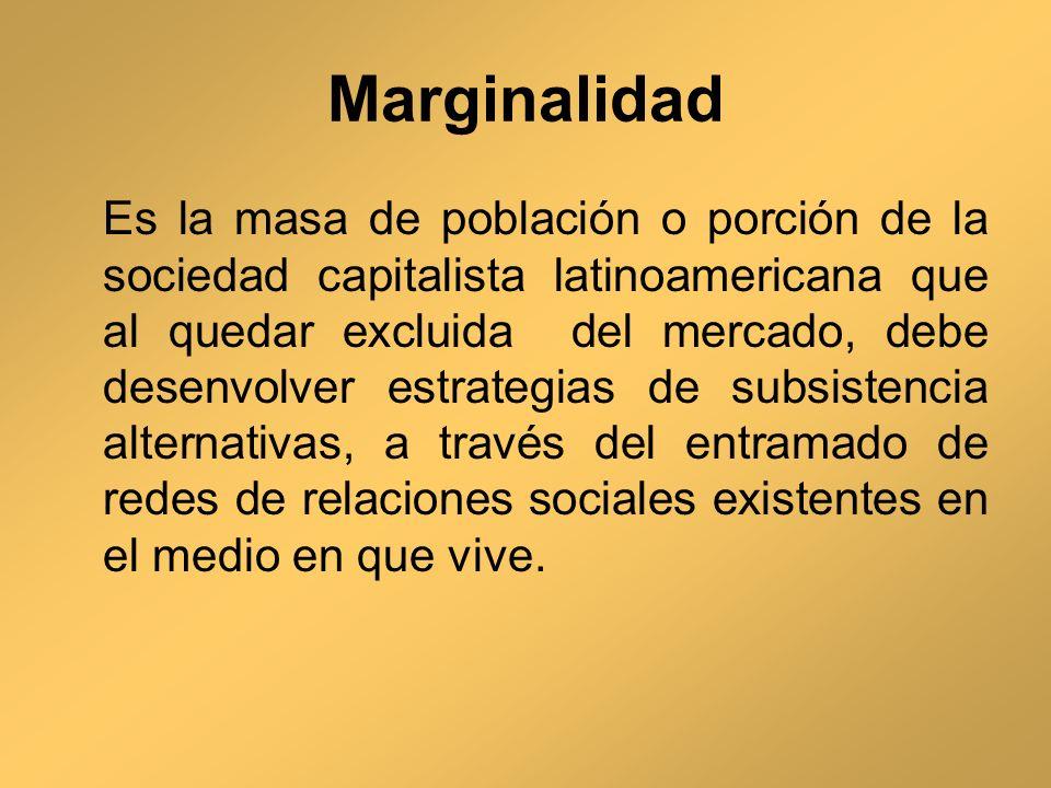 Marginalidad Es la masa de población o porción de la sociedad capitalista latinoamericana que al quedar excluida del mercado, debe desenvolver estrate