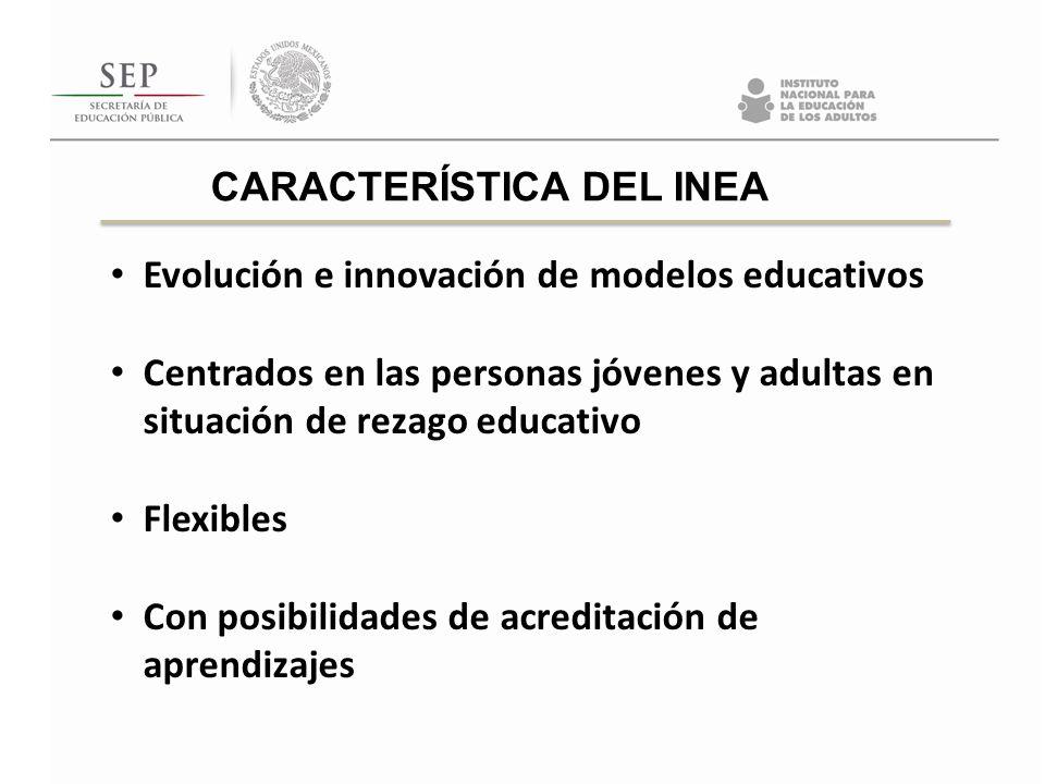 CARACTERÍSTICA DEL INEA Evolución e innovación de modelos educativos Centrados en las personas jóvenes y adultas en situación de rezago educativo Flex