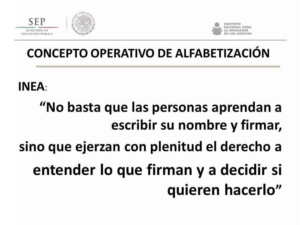 CONCEPTO OPERATIVO DE ALFABETIZACIÓN INEA : No basta que las personas aprendan a escribir su nombre y firmar, sino que ejerzan con plenitud el derecho