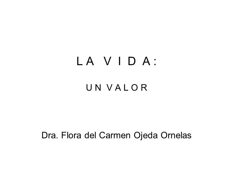 L A V I D A : U N V A L O R Dra. Flora del Carmen Ojeda Ornelas