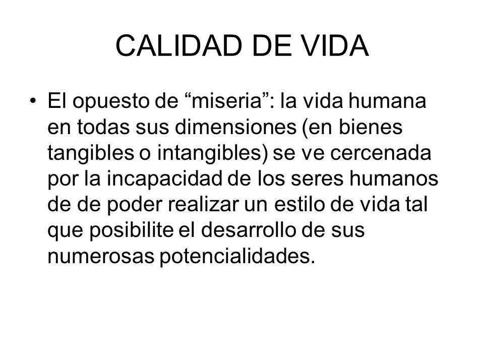 CALIDAD DE VIDA El opuesto de miseria: la vida humana en todas sus dimensiones (en bienes tangibles o intangibles) se ve cercenada por la incapacidad