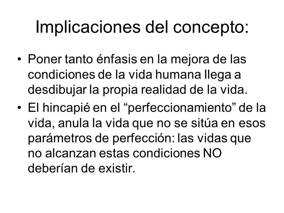 Implicaciones del concepto: Poner tanto énfasis en la mejora de las condiciones de la vida humana llega a desdibujar la propia realidad de la vida. El