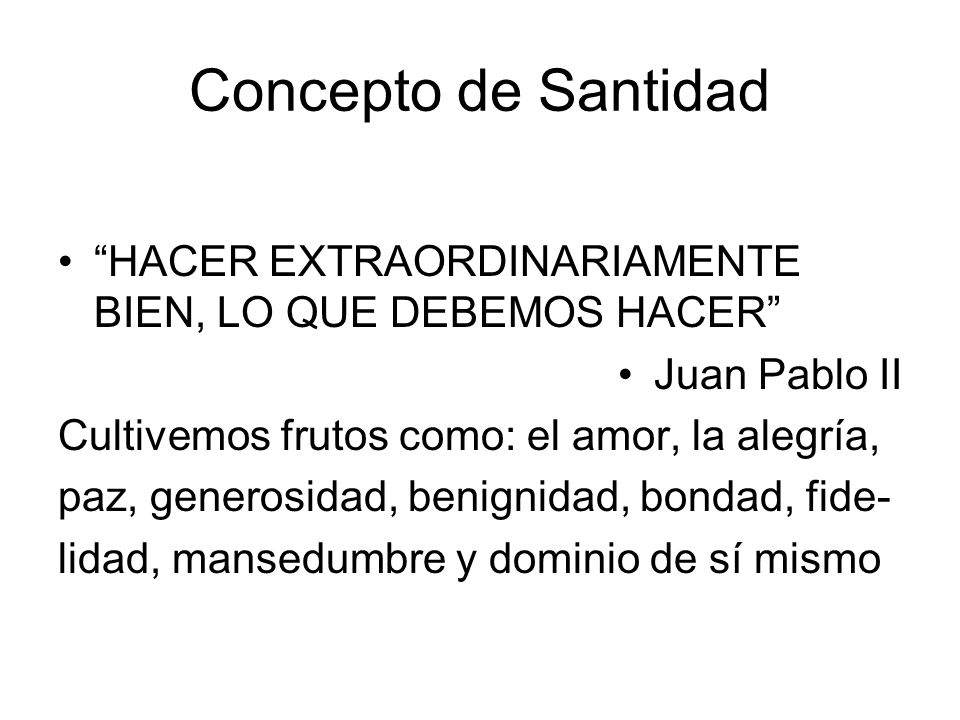 Concepto de Santidad HACER EXTRAORDINARIAMENTE BIEN, LO QUE DEBEMOS HACER Juan Pablo II Cultivemos frutos como: el amor, la alegría, paz, generosidad,
