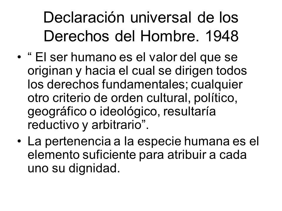 Declaración universal de los Derechos del Hombre. 1948 El ser humano es el valor del que se originan y hacia el cual se dirigen todos los derechos fun