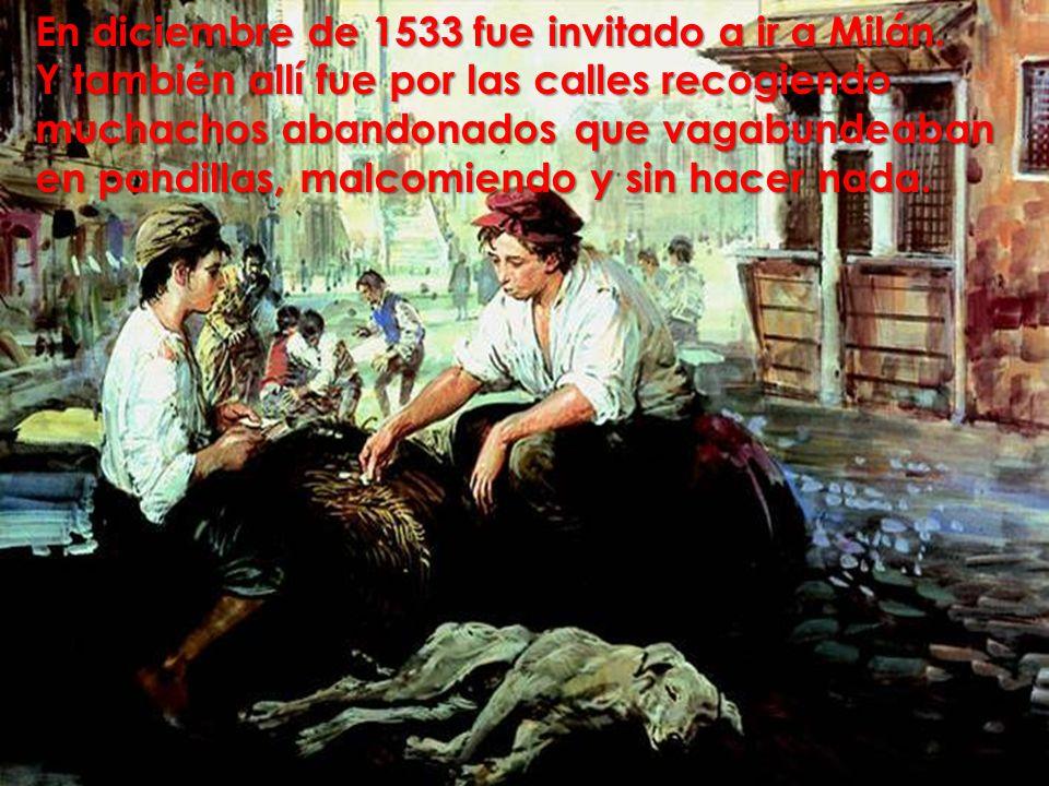 En diciembre de 1533 fue invitado a ir a Milán. Y también allí fue por las calles recogiendo muchachos abandonados que vagabundeaban en pandillas, mal
