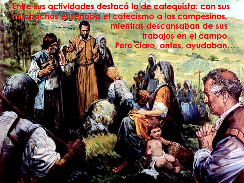 Entre sus actividades destacó la de catequista: con sus muchachos enseñaba el catecismo a los campesinos, mientras descansaban de sus mientras descans