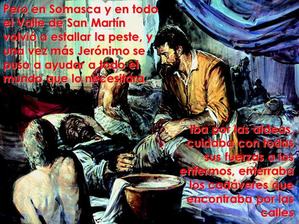 Pero en Somasca y en todo el Valle de San Martín volvió a estallar la peste, y una vez más Jerónimo se puso a ayudar a todo el mundo que lo necesitara