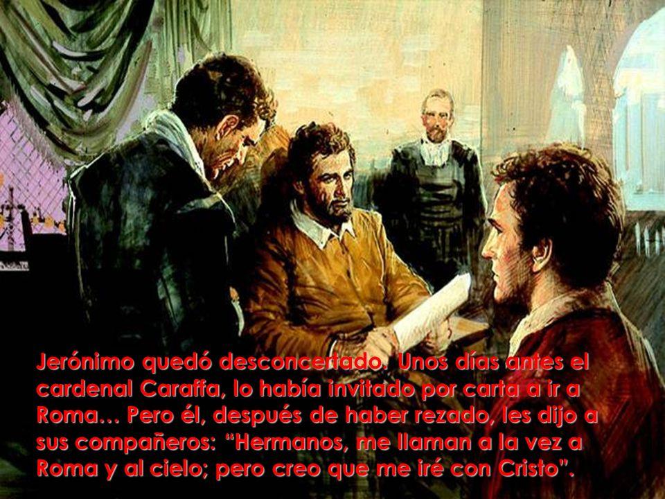 Jerónimo quedó desconcertado. Unos días antes el cardenal Caraffa, lo había invitado por carta a ir a Roma… Pero él, después de haber rezado, les dijo
