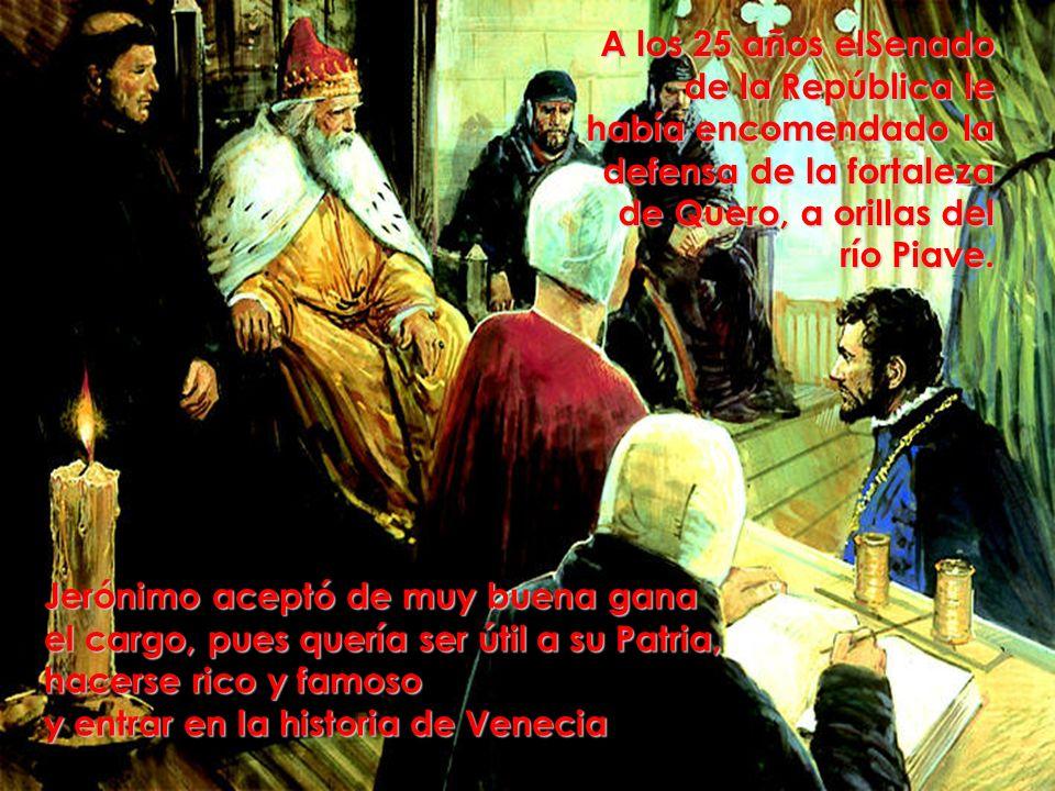 A los 25 años elSenado de la República le había encomendado la defensa de la fortaleza de Quero, a orillas del río Piave. Jerónimo aceptó de muy buena