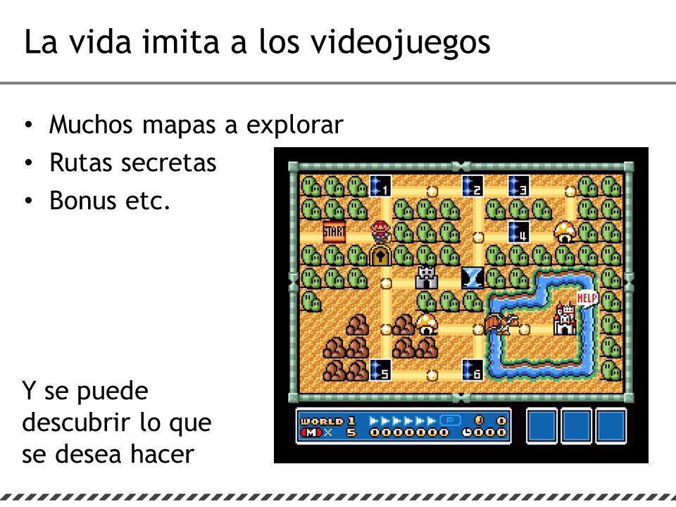 La vida imita a los videojuegos Muchos mapas a explorar Rutas secretas Bonus etc.