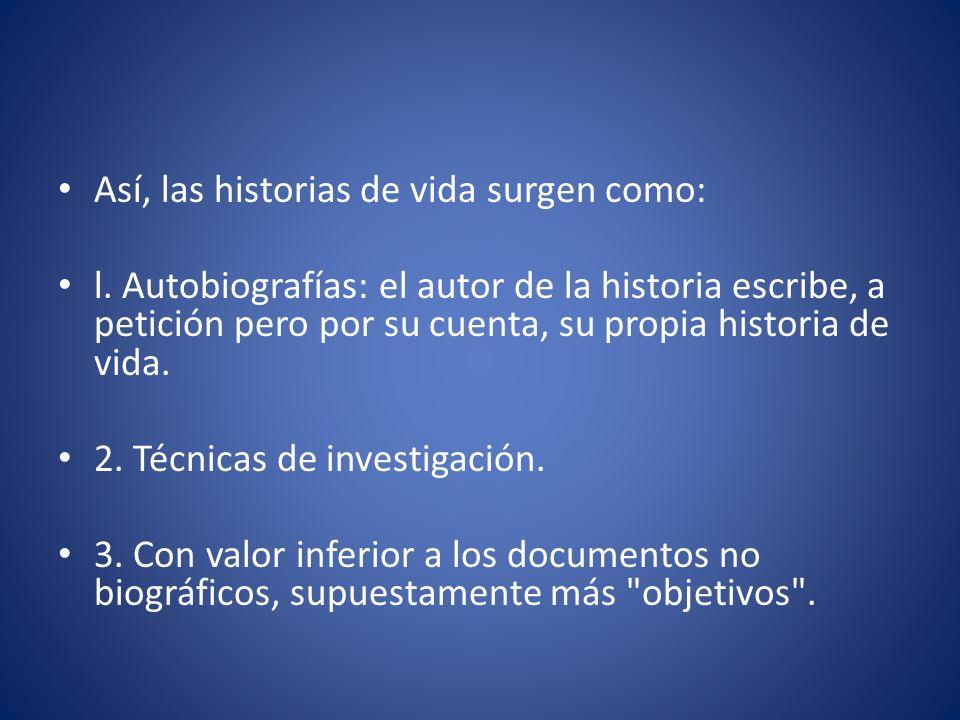 Así, las historias de vida surgen como: l. Autobiografías: el autor de la historia escribe, a petición pero por su cuenta, su propia historia de vida.