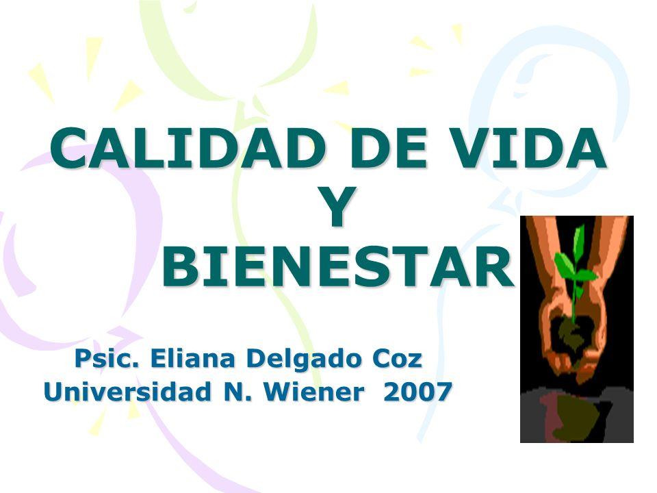 CALIDAD DE VIDA Y BIENESTAR Psic. Eliana Delgado Coz Universidad N. Wiener 2007