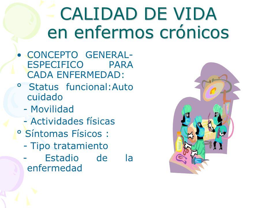 CALIDAD DE VIDA en enfermos crónicos CONCEPTO GENERAL- ESPECIFICO PARA CADA ENFERMEDAD: ° Status funcional:Auto cuidado - Movilidad - Actividades físi