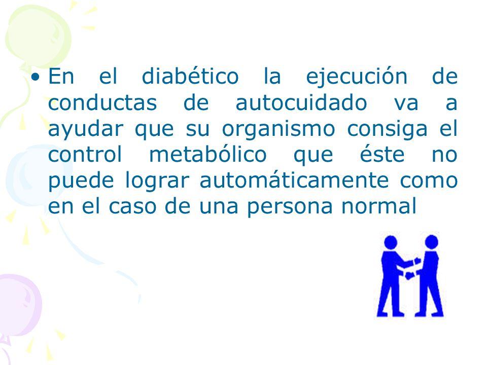 En el diabético la ejecución de conductas de autocuidado va a ayudar que su organismo consiga el control metabólico que éste no puede lograr automátic