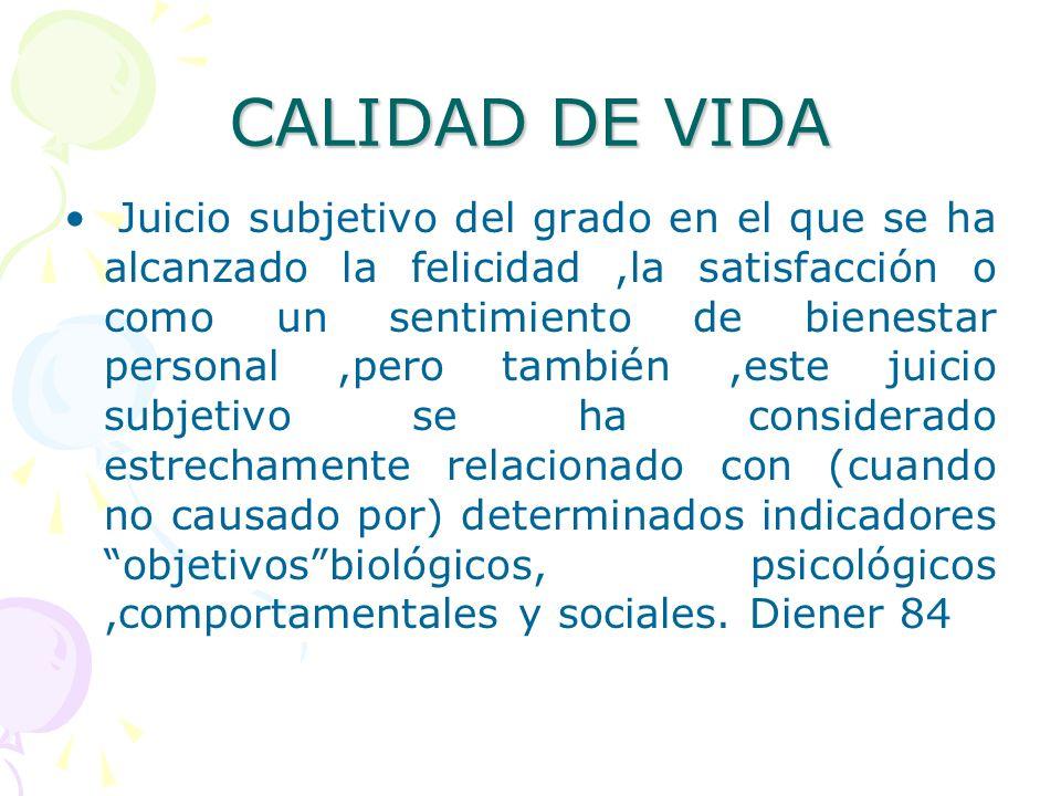 CALIDAD DE VIDA Juicio subjetivo del grado en el que se ha alcanzado la felicidad,la satisfacción o como un sentimiento de bienestar personal,pero tam