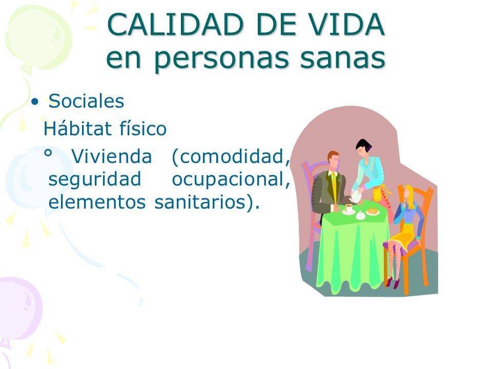 CALIDAD DE VIDA en personas sanas Sociales Hábitat físico ° Vivienda (comodidad, seguridad ocupacional, elementos sanitarios).