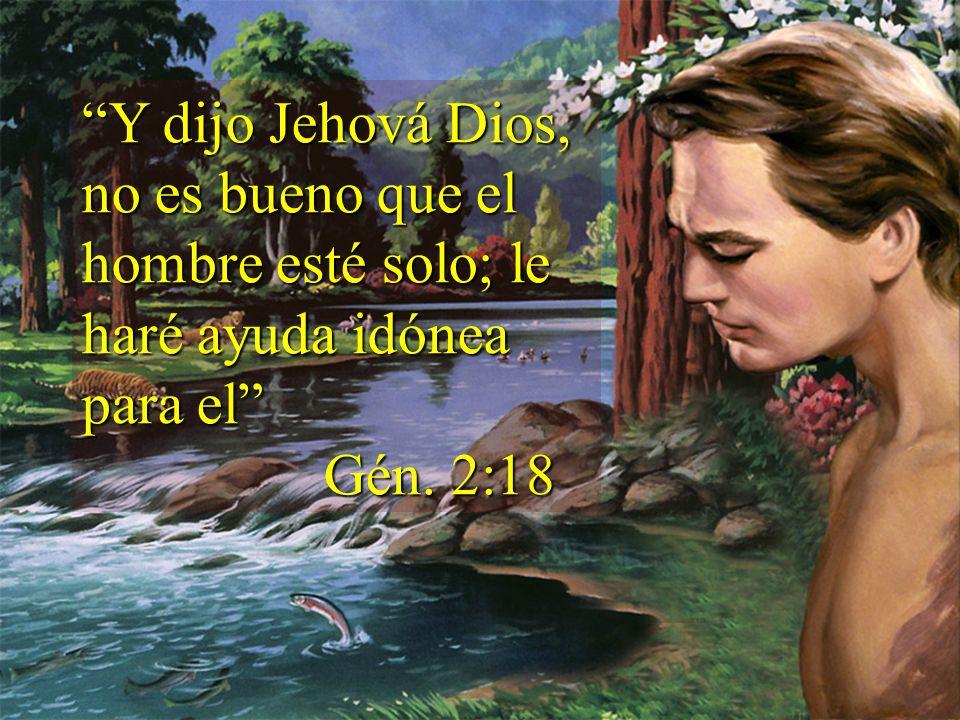 Y dijo Jehová Dios, no es bueno que el hombre esté solo; le haré ayuda idónea para el Gén. 2:18 Gén. 2:18