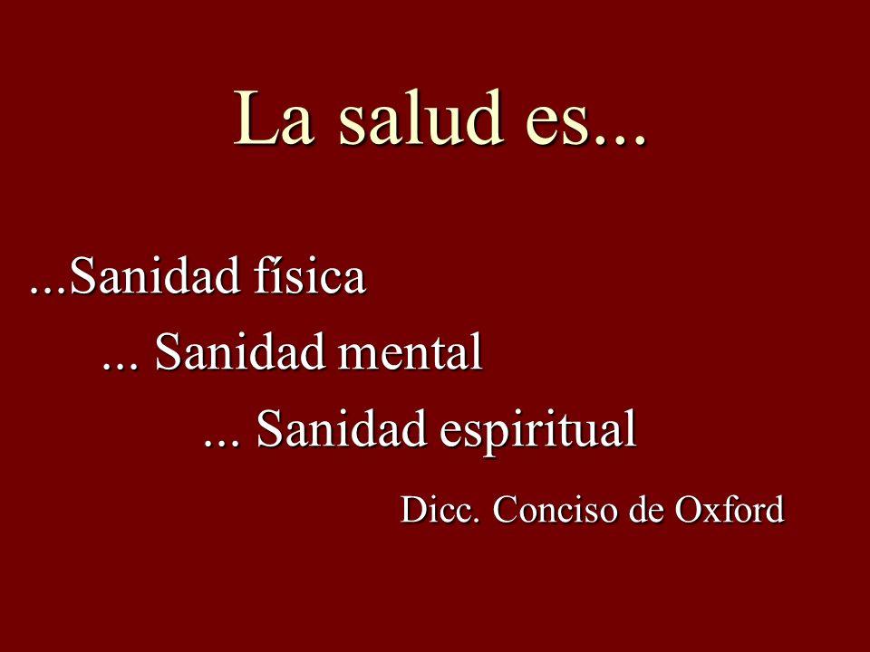 La salud es......Sanidad física... Sanidad mental... Sanidad mental... Sanidad espiritual Dicc. Conciso de Oxford Dicc. Conciso de Oxford