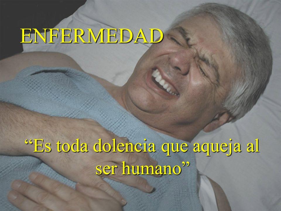 ENFERMEDAD Es toda dolencia que aqueja al ser humano Es toda dolencia que aqueja al ser humano