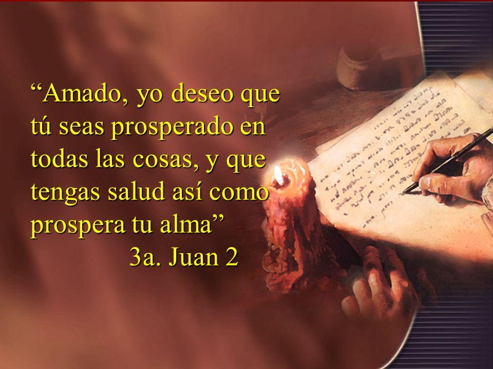 Amado, yo deseo que tú seas prosperado en todas las cosas, y que tengas salud así como prospera tu alma 3a. Juan 2