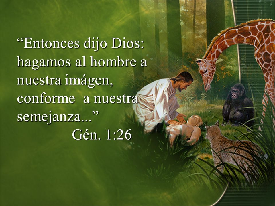 Entonces dijo Dios: hagamos al hombre a nuestra imágen, conforme a nuestra semejanza... Gén. 1:26
