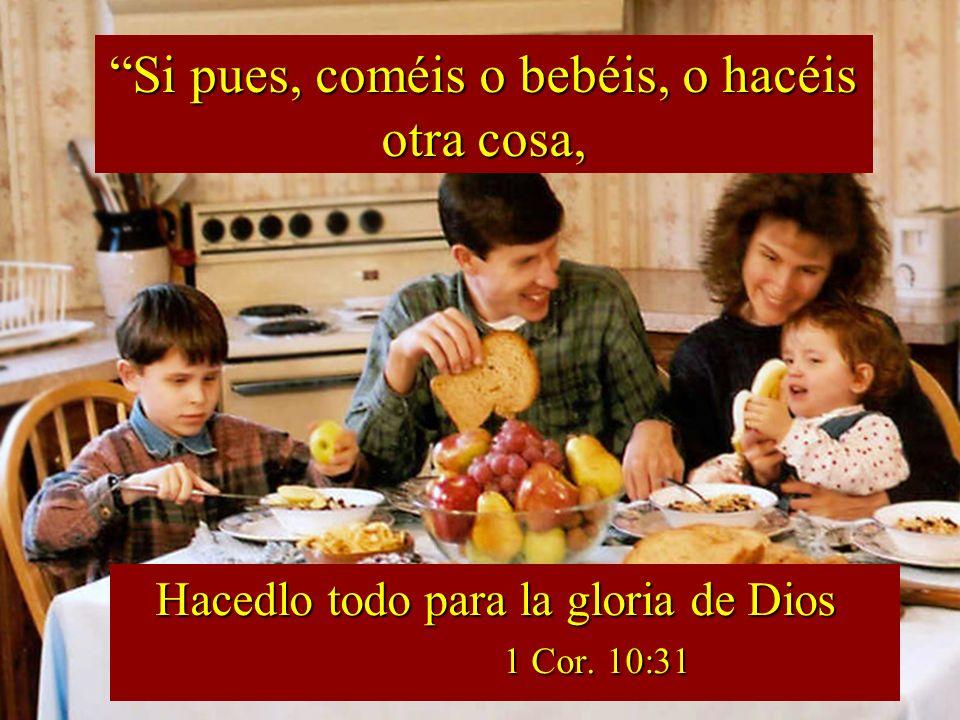 Hacedlo todo para la gloria de Dios 1 Cor. 10:31 Hacedlo todo para la gloria de Dios 1 Cor. 10:31 Si pues, coméis o bebéis, o hacéis otra cosa,