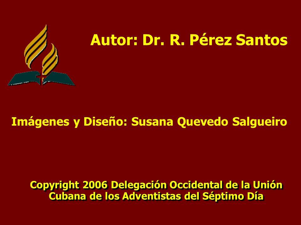 Autor: Dr. R. Pérez Santos Copyright 2006 Delegación Occidental de la Unión Cubana de los Adventistas del Séptimo Día Copyright 2006 Delegación Occide