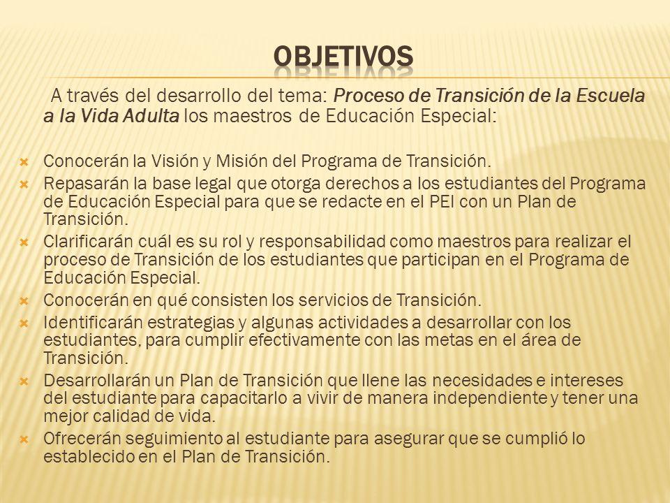 A través del desarrollo del tema: Proceso de Transición de la Escuela a la Vida Adulta los maestros de Educación Especial: Conocerán la Visión y Misión del Programa de Transición.